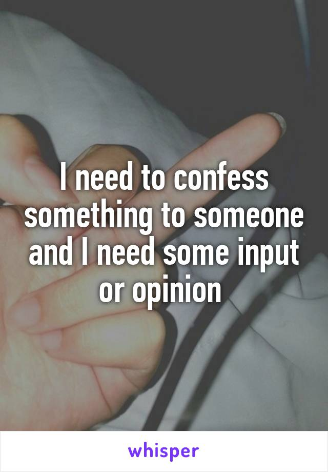 I need to confess something to someone and I need some input or opinion