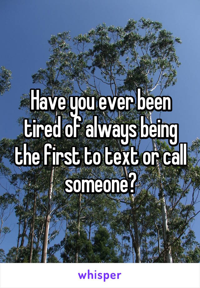 Have you ever been tired of always being the first to text or call someone?