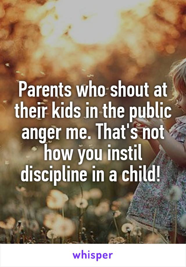 Parents who shout at their kids in the public anger me. That's not how you instil discipline in a child!