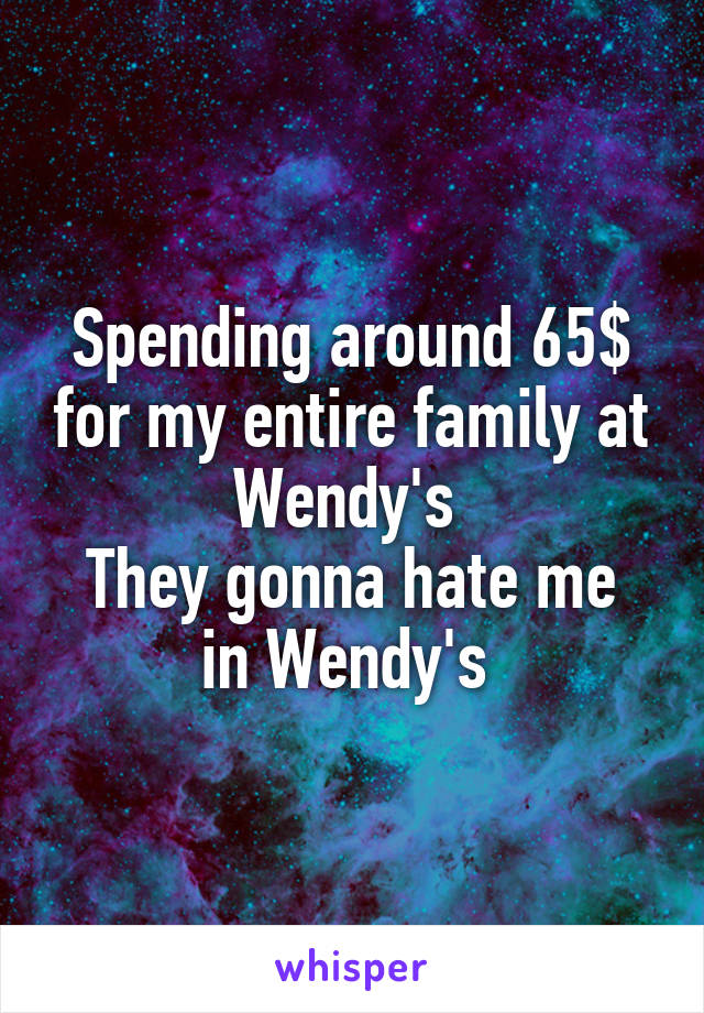 Spending around 65$ for my entire family at Wendy's  They gonna hate me in Wendy's