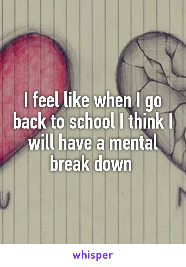 I feel like when I go back to school I think I will have a mental break down