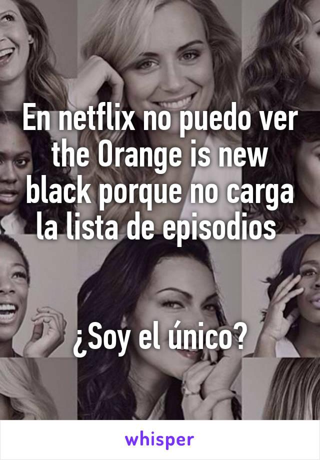 En netflix no puedo ver the Orange is new black porque no carga la lista de episodios    ¿Soy el único?