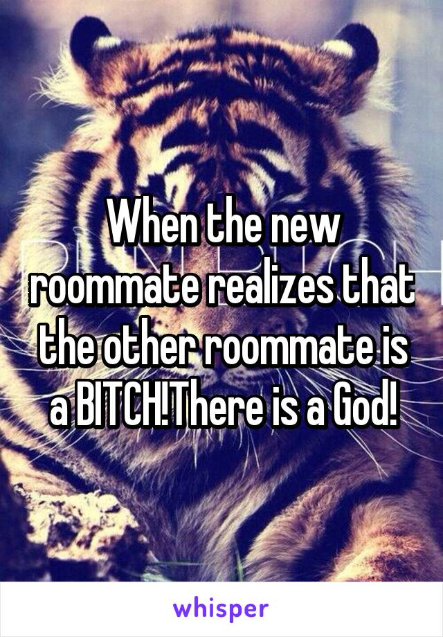 When the new roommate realizes that the other roommate is a BITCH!There is a God!