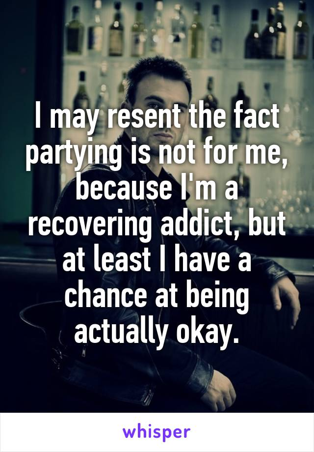 I may resent the fact partying is not for me, because I'm a recovering addict, but at least I have a chance at being actually okay.