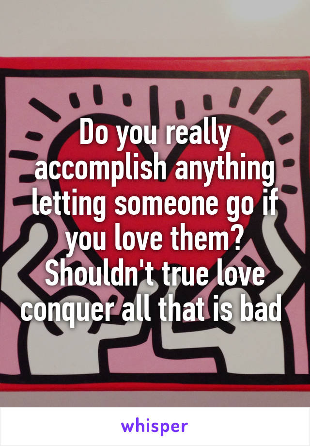 Do you really accomplish anything letting someone go if you love them? Shouldn't true love conquer all that is bad