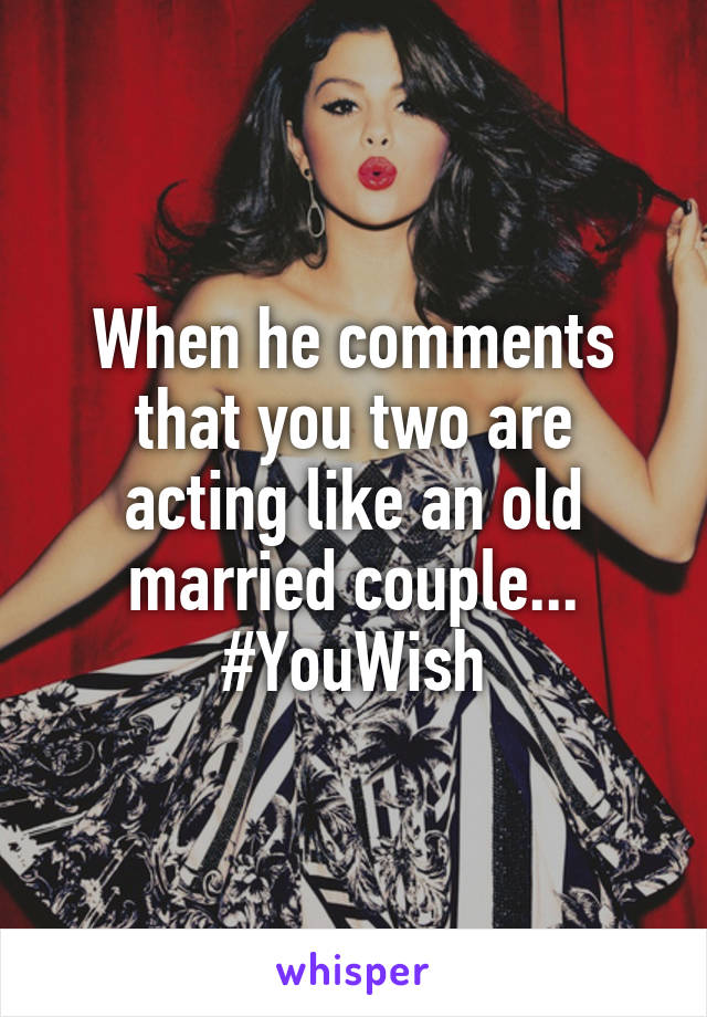 When he comments that you two are acting like an old married couple... #YouWish