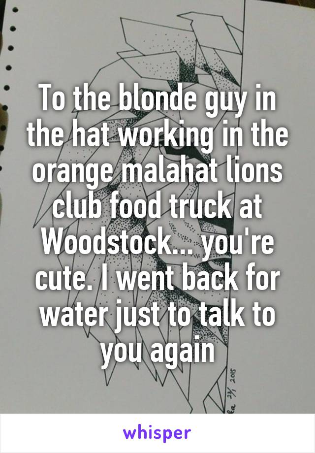 To the blonde guy in the hat working in the orange malahat lions club food truck at Woodstock... you're cute. I went back for water just to talk to you again