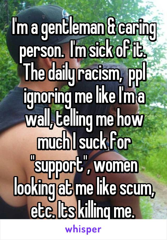 "I'm a gentleman & caring person.  I'm sick of it.  The daily racism,  ppl ignoring me like I'm a wall, telling me how much I suck for ""support"", women looking at me like scum, etc. Its killing me."