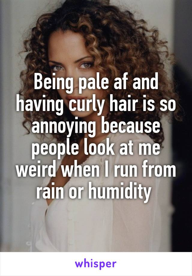 Being pale af and having curly hair is so annoying because people look at me weird when I run from rain or humidity