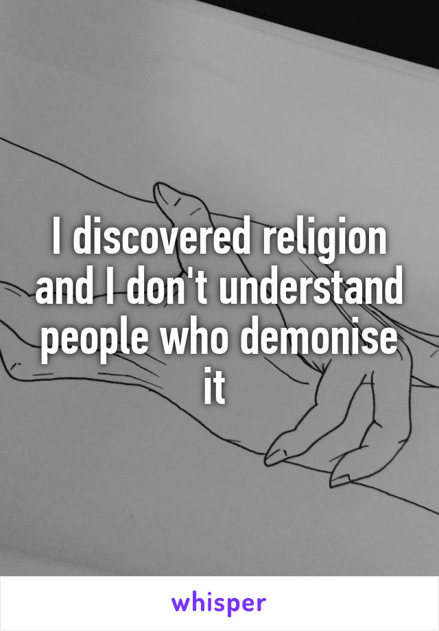 I discovered religion and I don't understand people who demonise it
