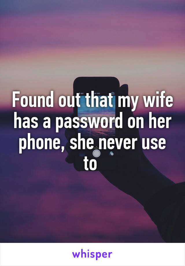 Found out that my wife has a password on her phone, she never use to