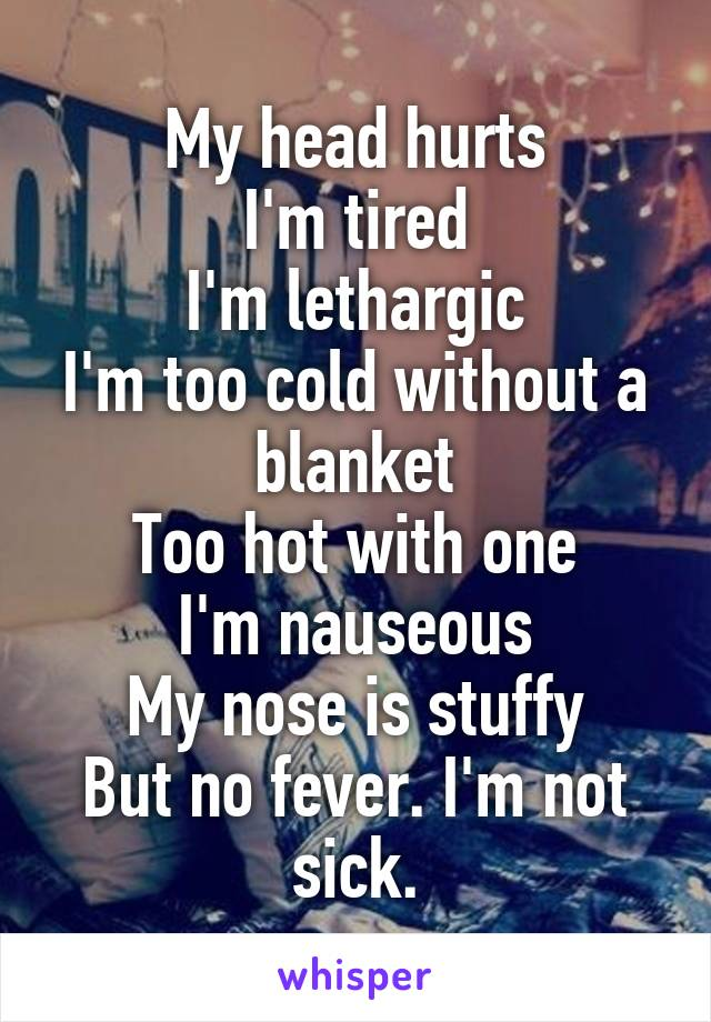 My head hurts I'm tired I'm lethargic I'm too cold without a blanket Too hot with one I'm nauseous My nose is stuffy But no fever. I'm not sick.