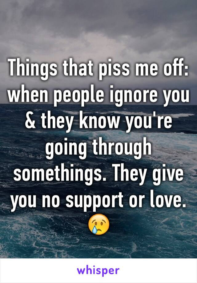 Things that piss me off: when people ignore you & they know you're going through somethings. They give you no support or love. 😢