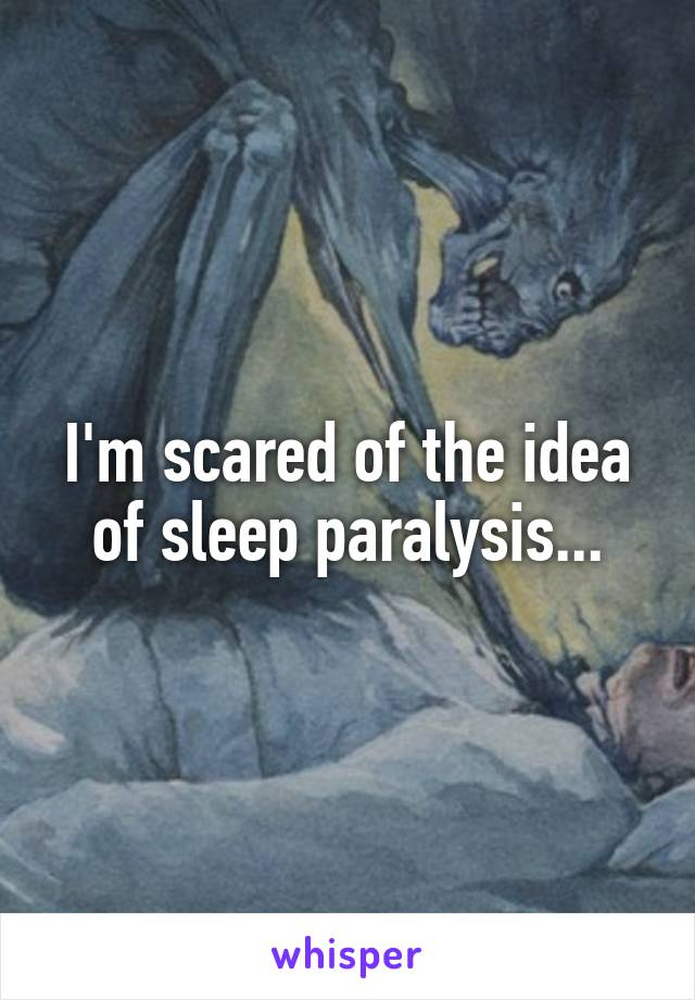 I'm scared of the idea of sleep paralysis...