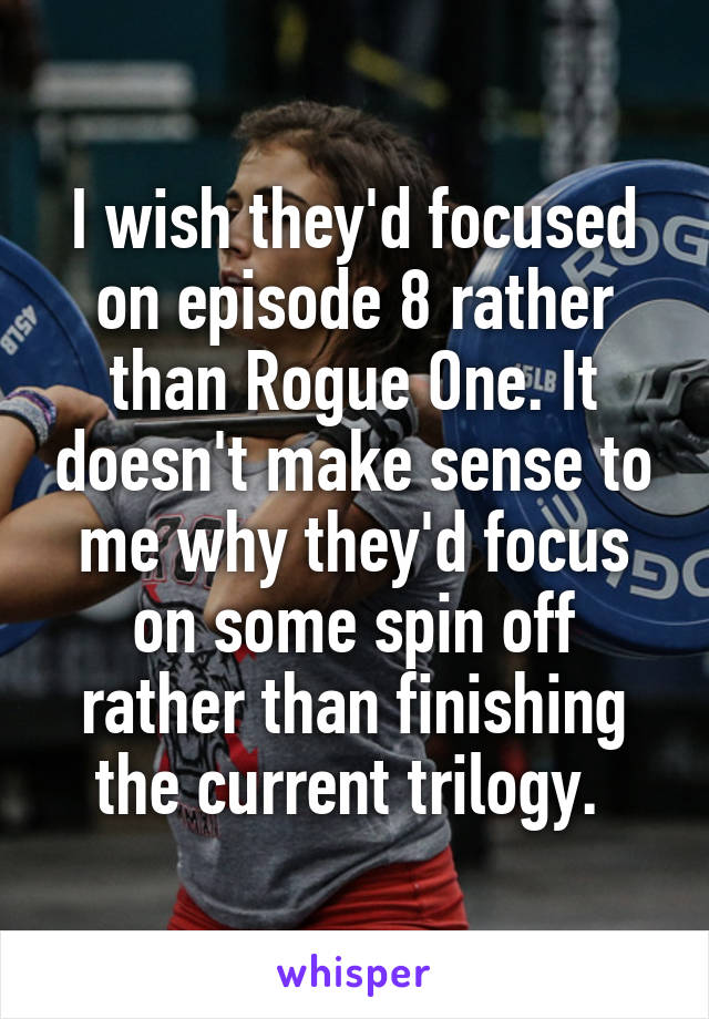 I wish they'd focused on episode 8 rather than Rogue One. It doesn't make sense to me why they'd focus on some spin off rather than finishing the current trilogy.