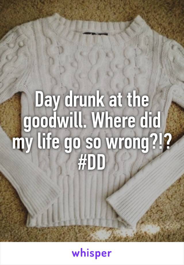 Day drunk at the goodwill. Where did my life go so wrong?!? #DD