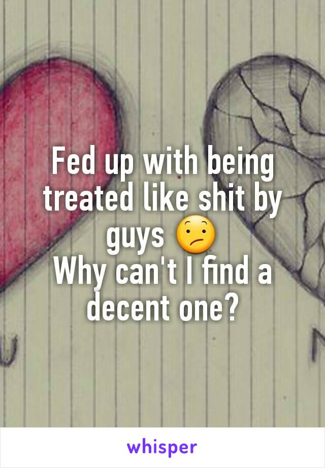 Fed up with being treated like shit by guys 😕 Why can't I find a decent one?