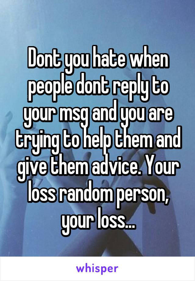 Dont you hate when people dont reply to your msg and you are trying to help them and give them advice. Your loss random person, your loss...