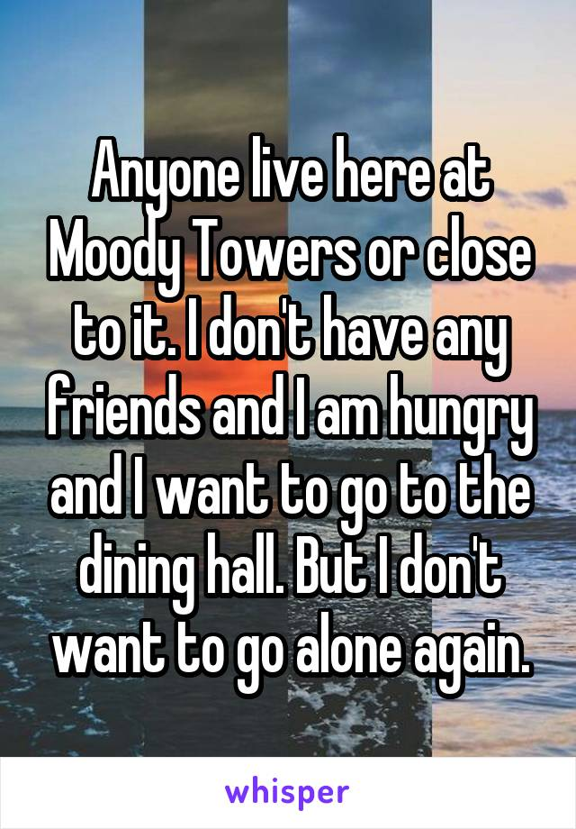 Anyone live here at Moody Towers or close to it. I don't have any friends and I am hungry and I want to go to the dining hall. But I don't want to go alone again.