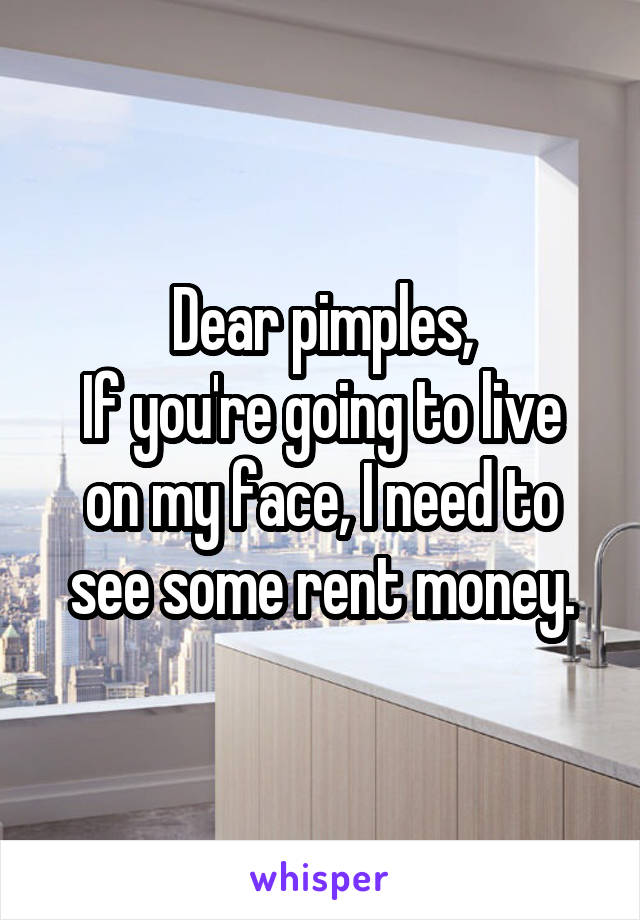 Dear pimples, If you're going to live on my face, I need to see some rent money.