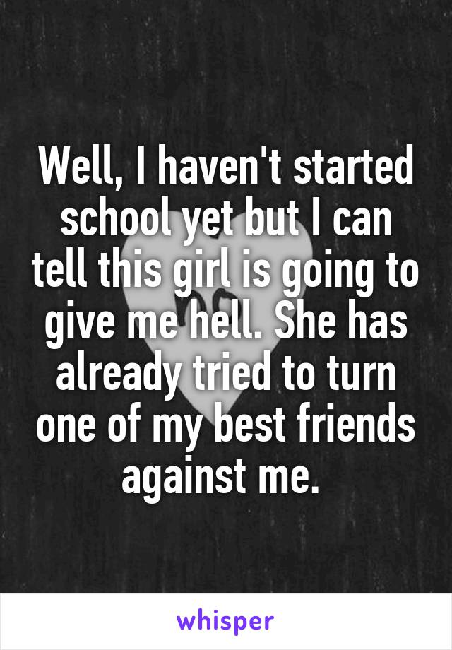 Well, I haven't started school yet but I can tell this girl is going to give me hell. She has already tried to turn one of my best friends against me.