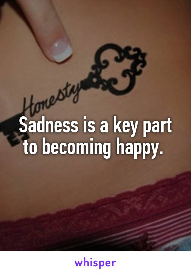 Sadness is a key part to becoming happy.