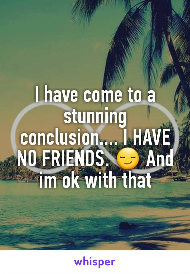 I have come to a stunning conclusion.... I HAVE NO FRIENDS. 😏 And im ok with that