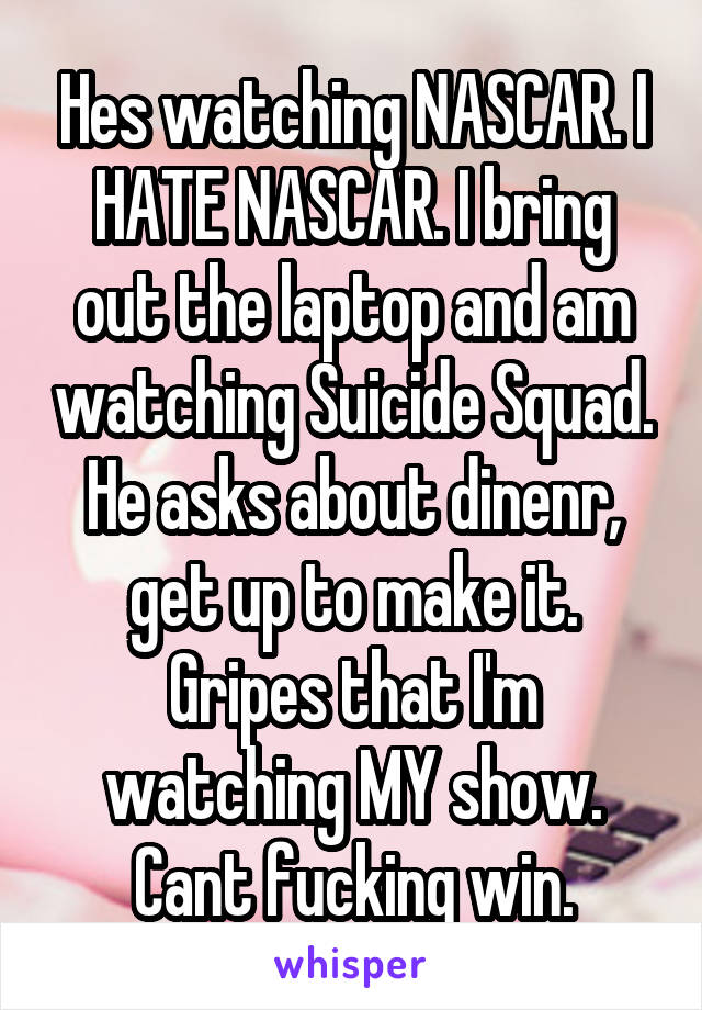 Hes watching NASCAR. I HATE NASCAR. I bring out the laptop and am watching Suicide Squad. He asks about dinenr, get up to make it. Gripes that I'm watching MY show. Cant fucking win.