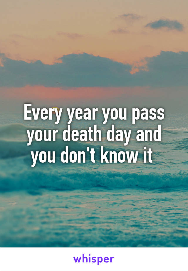 Every year you pass your death day and you don't know it