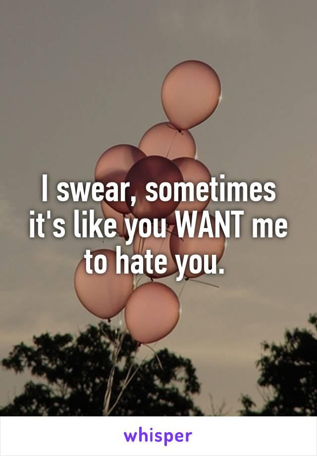 I swear, sometimes it's like you WANT me to hate you.