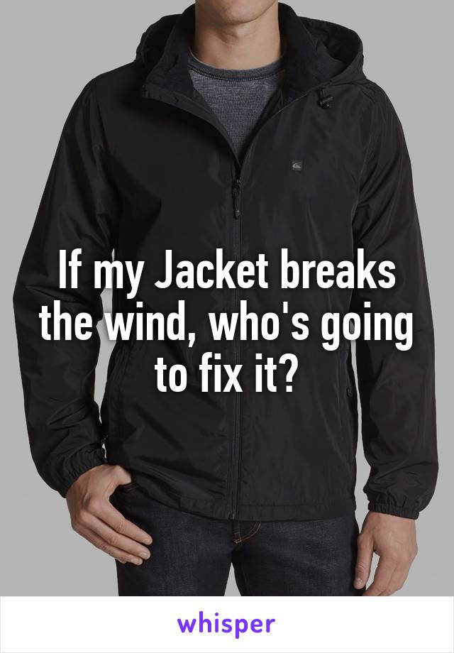 If my Jacket breaks the wind, who's going to fix it?
