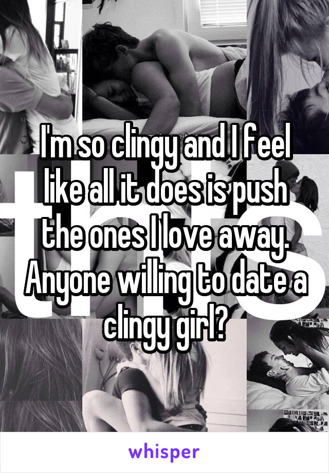 I'm so clingy and I feel like all it does is push the ones I love away. Anyone willing to date a clingy girl?