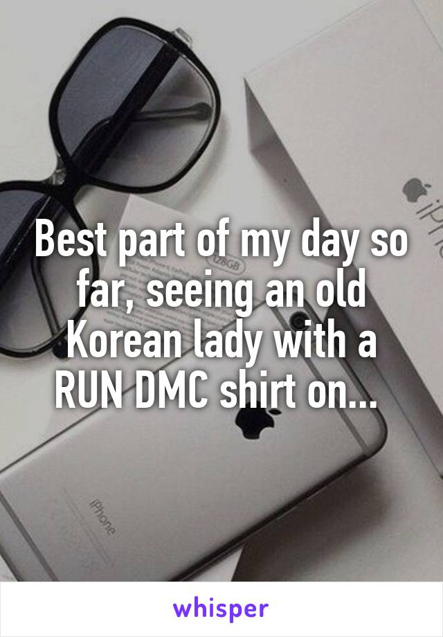 Best part of my day so far, seeing an old Korean lady with a RUN DMC shirt on...