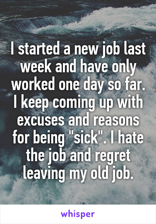 """I started a new job last week and have only worked one day so far. I keep coming up with excuses and reasons for being """"sick"""". I hate the job and regret leaving my old job."""