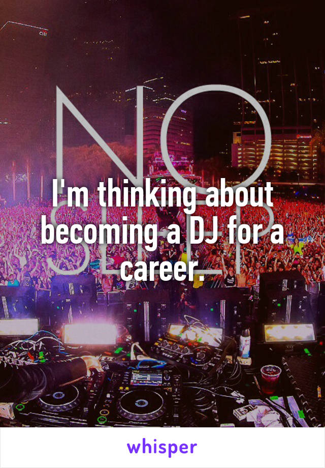 I'm thinking about becoming a DJ for a career.