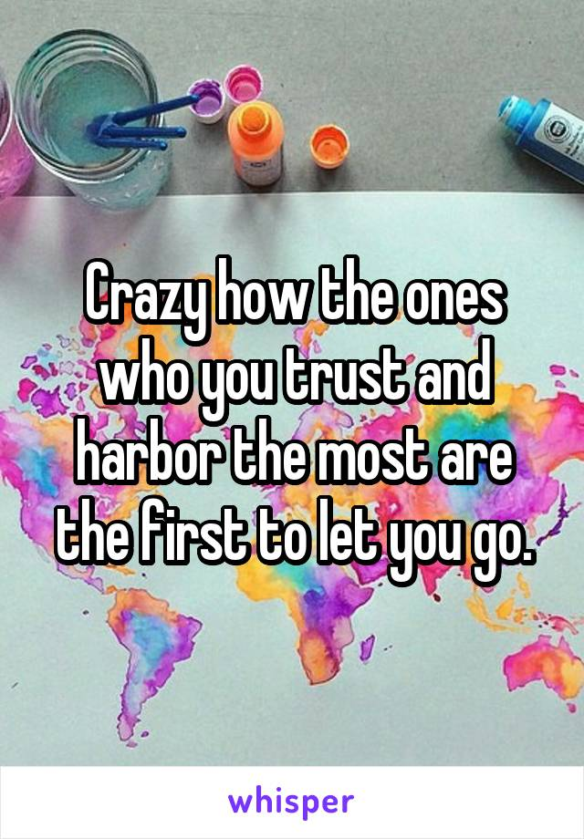 Crazy how the ones who you trust and harbor the most are the first to let you go.
