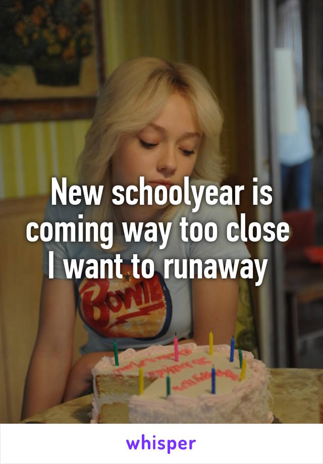 New schoolyear is coming way too close  I want to runaway
