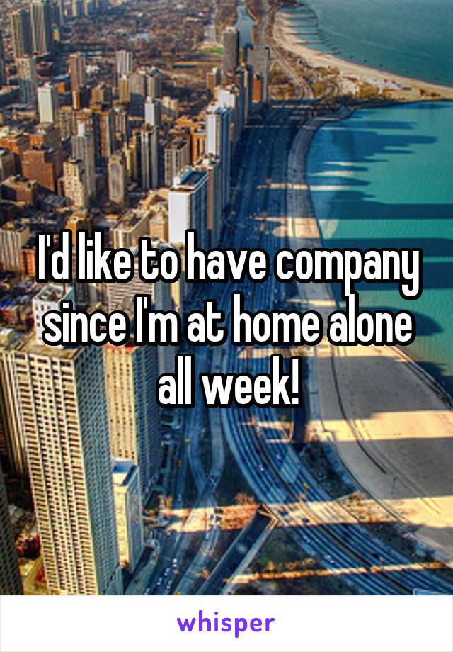 I'd like to have company since I'm at home alone all week!