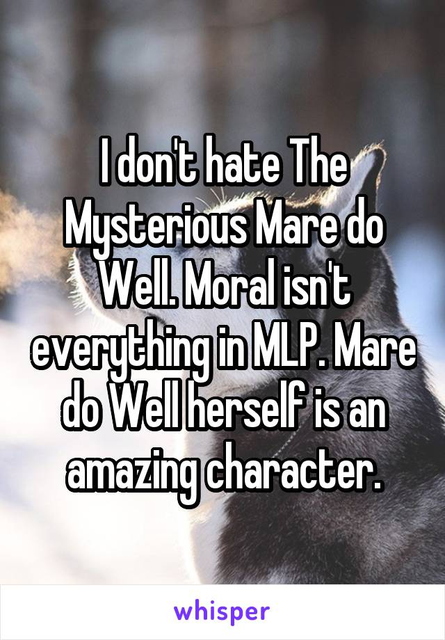 I don't hate The Mysterious Mare do Well. Moral isn't everything in MLP. Mare do Well herself is an amazing character.
