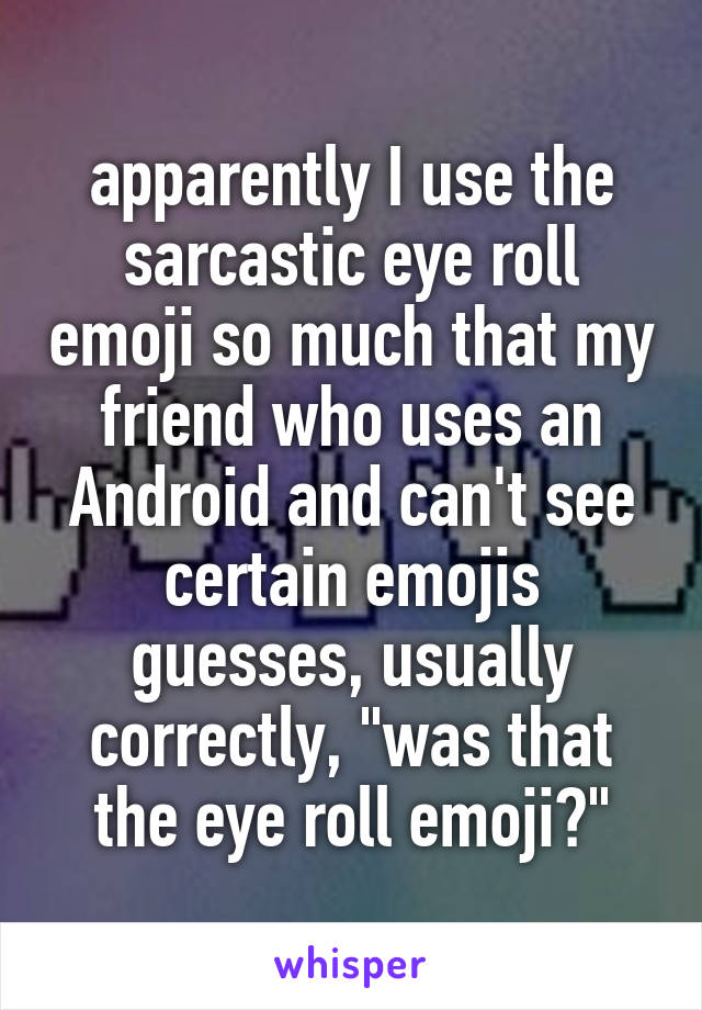 "apparently I use the sarcastic eye roll emoji so much that my friend who uses an Android and can't see certain emojis guesses, usually correctly, ""was that the eye roll emoji?"""