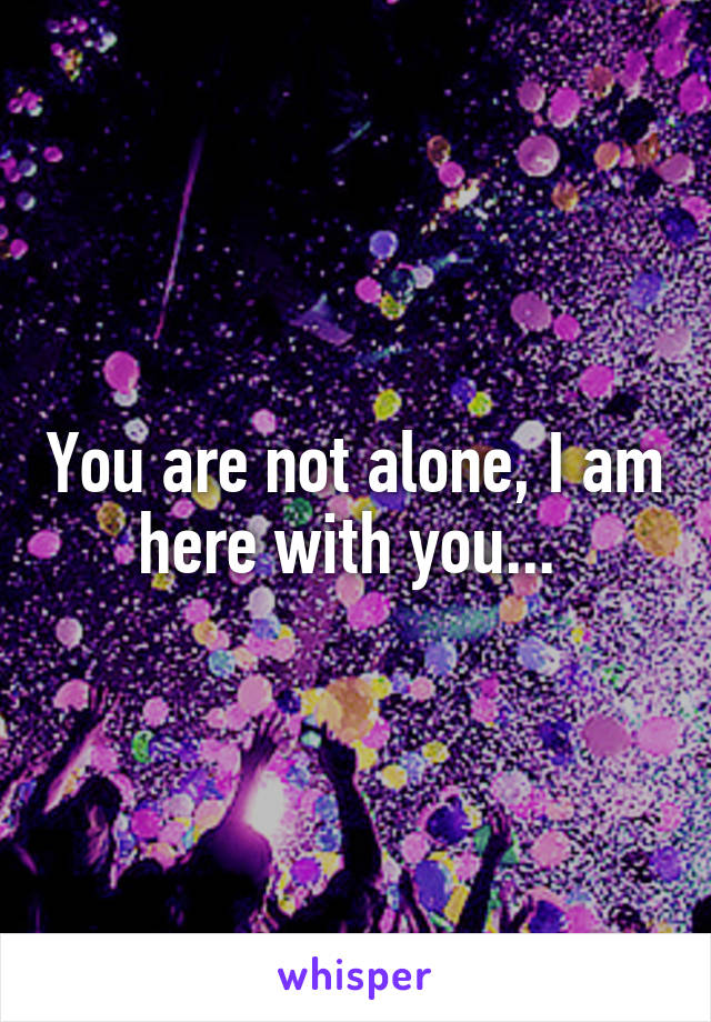 You are not alone, I am here with you...