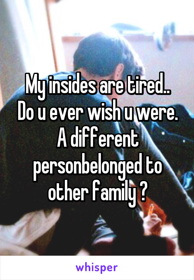 My insides are tired.. Do u ever wish u were. A different person\belonged to other family ?