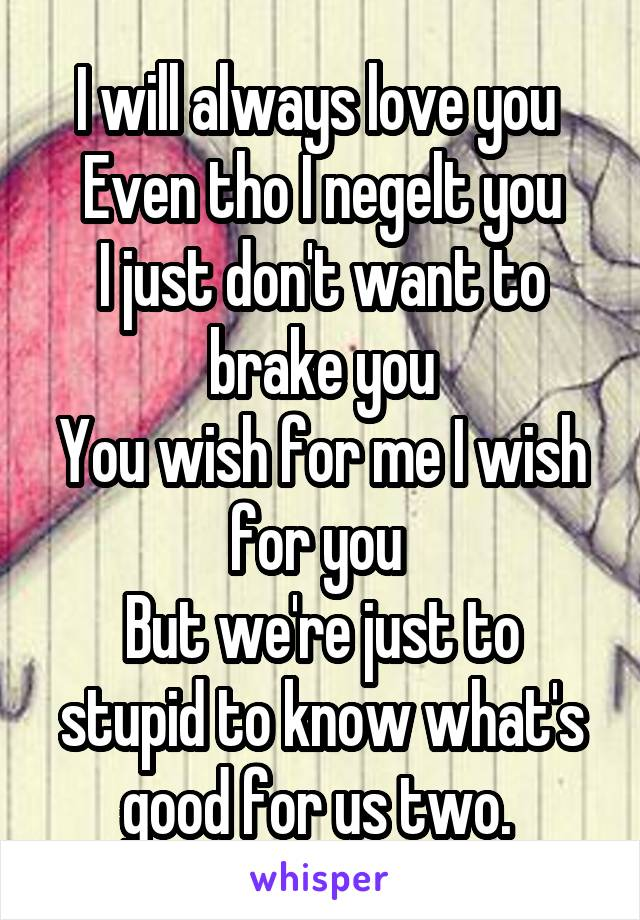 I will always love you  Even tho I negelt you I just don't want to brake you You wish for me I wish for you  But we're just to stupid to know what's good for us two.