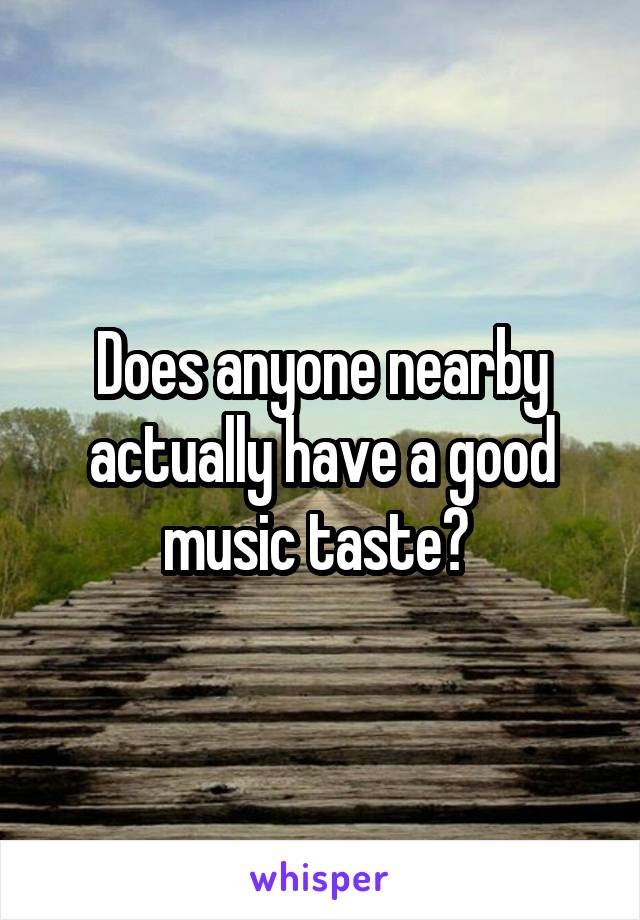 Does anyone nearby actually have a good music taste?