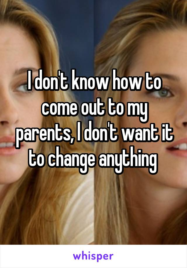 I don't know how to come out to my parents, I don't want it to change anything