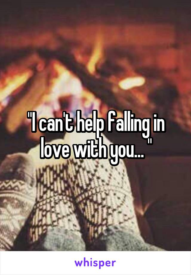 """""""I can't help falling in love with you... """""""