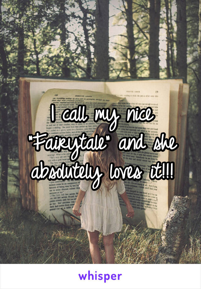 "I call my nice ""Fairytale"" and she absolutely loves it!!!"