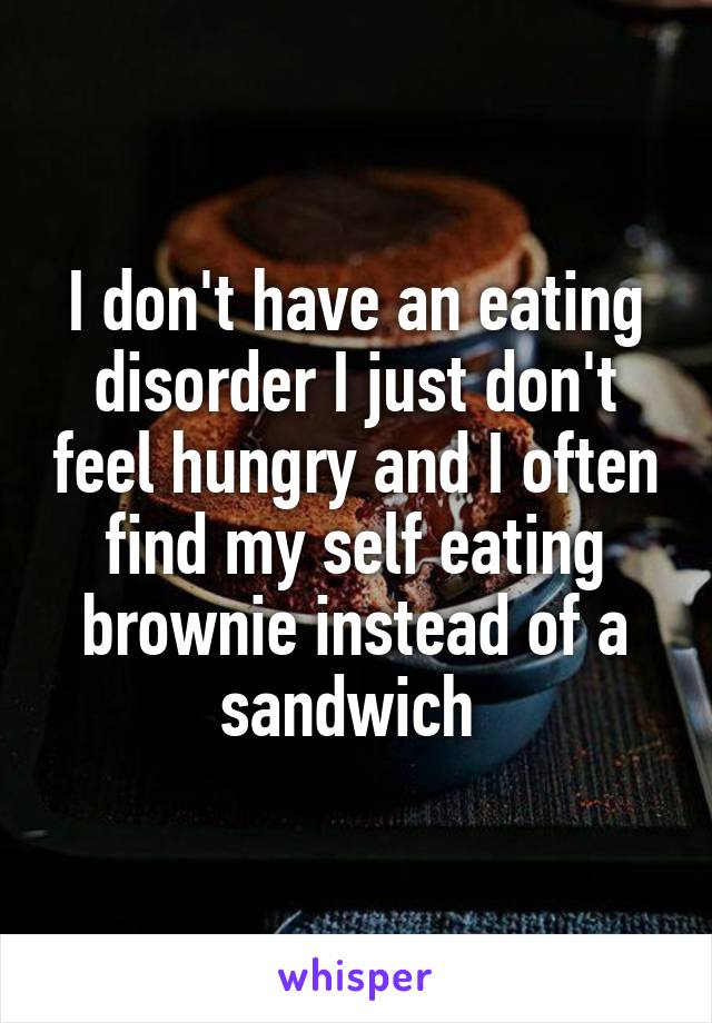 I don't have an eating disorder I just don't feel hungry and I often find my self eating brownie instead of a sandwich