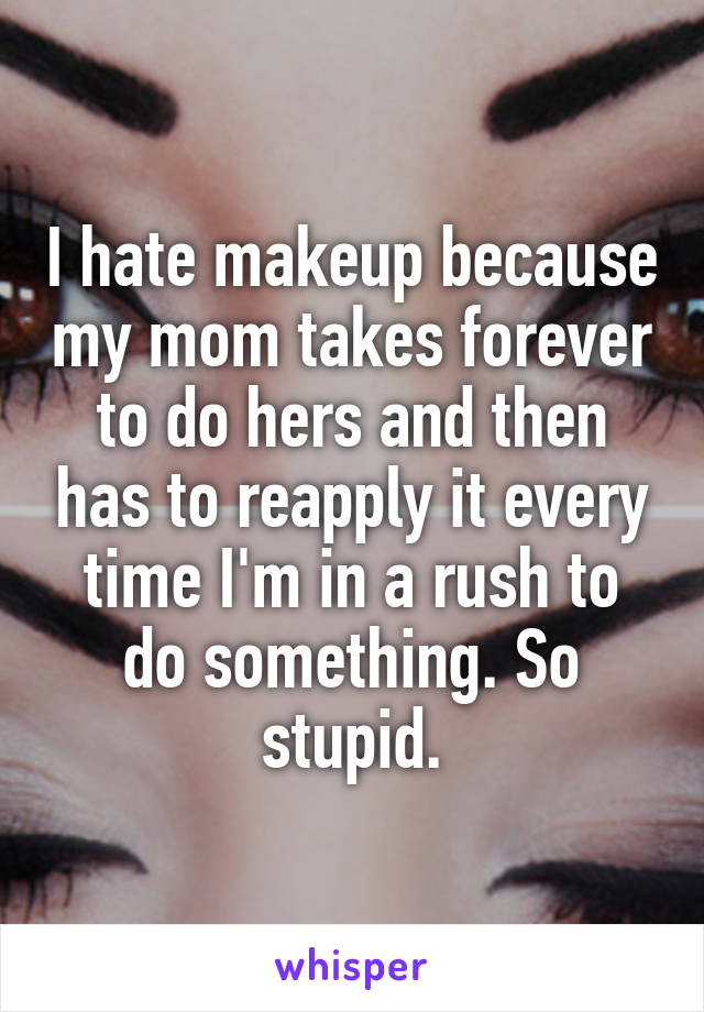 I hate makeup because my mom takes forever to do hers and then has to reapply it every time I'm in a rush to do something. So stupid.