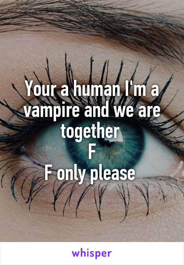 Your a human I'm a vampire and we are together  F F only please